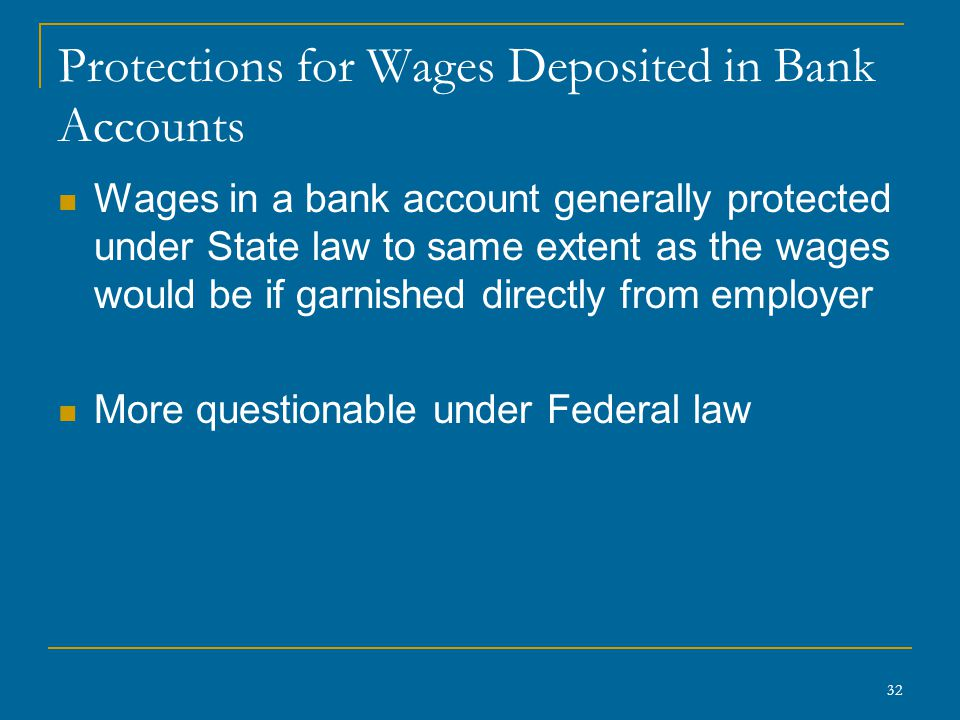32 Protections for Wages Deposited in Bank Accounts Wages in a bank account generally protected under State law to same extent as the wages would be i
