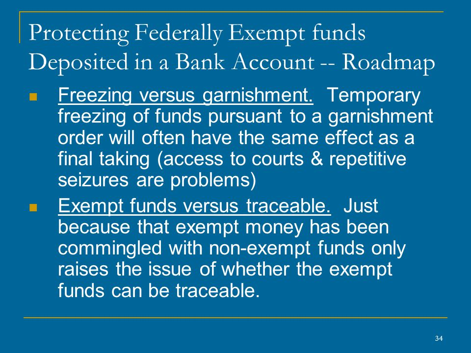 34 Protecting Federally Exempt funds Deposited in a Bank Account -- Roadmap Freezing versus garnishment.