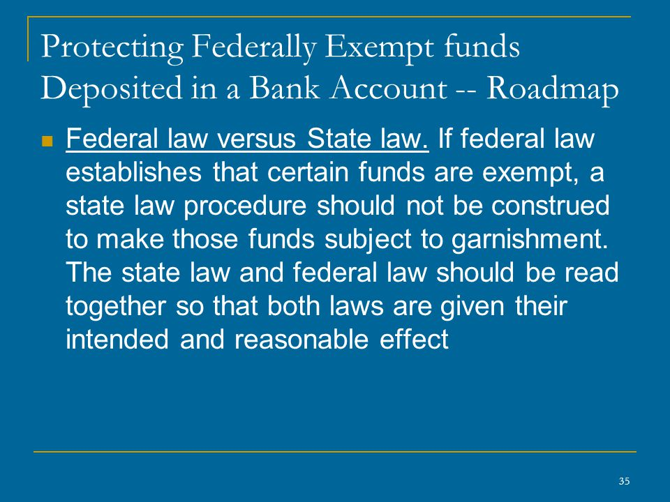 35 Protecting Federally Exempt funds Deposited in a Bank Account -- Roadmap Federal law versus State law. If federal law establishes that certain fund
