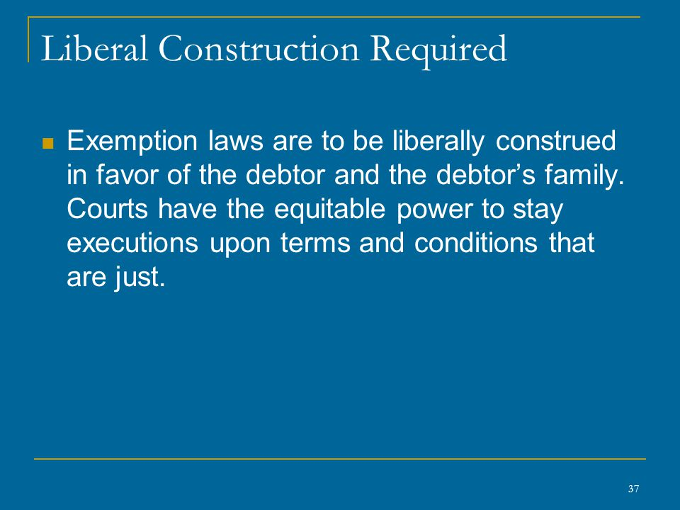 37 Liberal Construction Required Exemption laws are to be liberally construed in favor of the debtor and the debtor's family. Courts have the equitabl