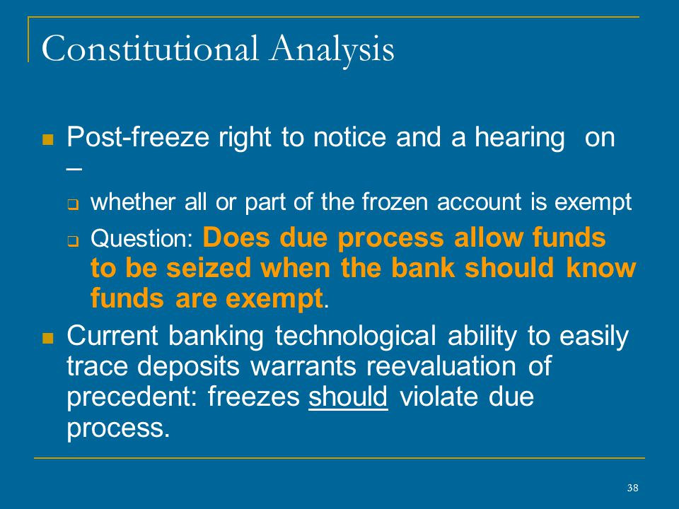 38 Constitutional Analysis Post-freeze right to notice and a hearing on –  whether all or part of the frozen account is exempt  Question: Does due process allow funds to be seized when the bank should know funds are exempt.
