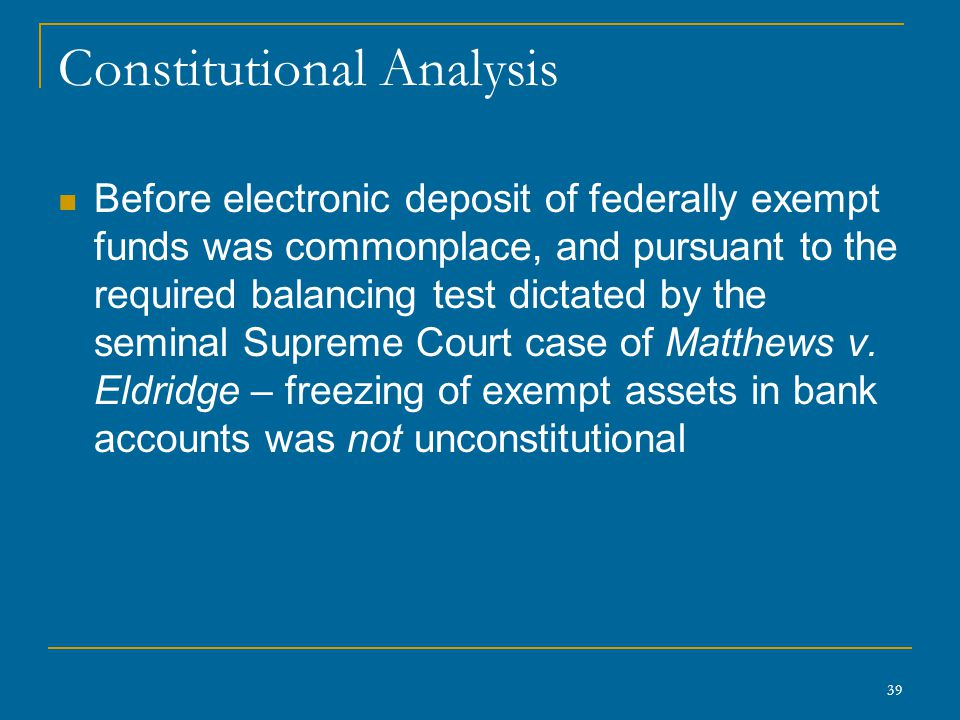39 Constitutional Analysis Before electronic deposit of federally exempt funds was commonplace, and pursuant to the required balancing test dictated by the seminal Supreme Court case of Matthews v.