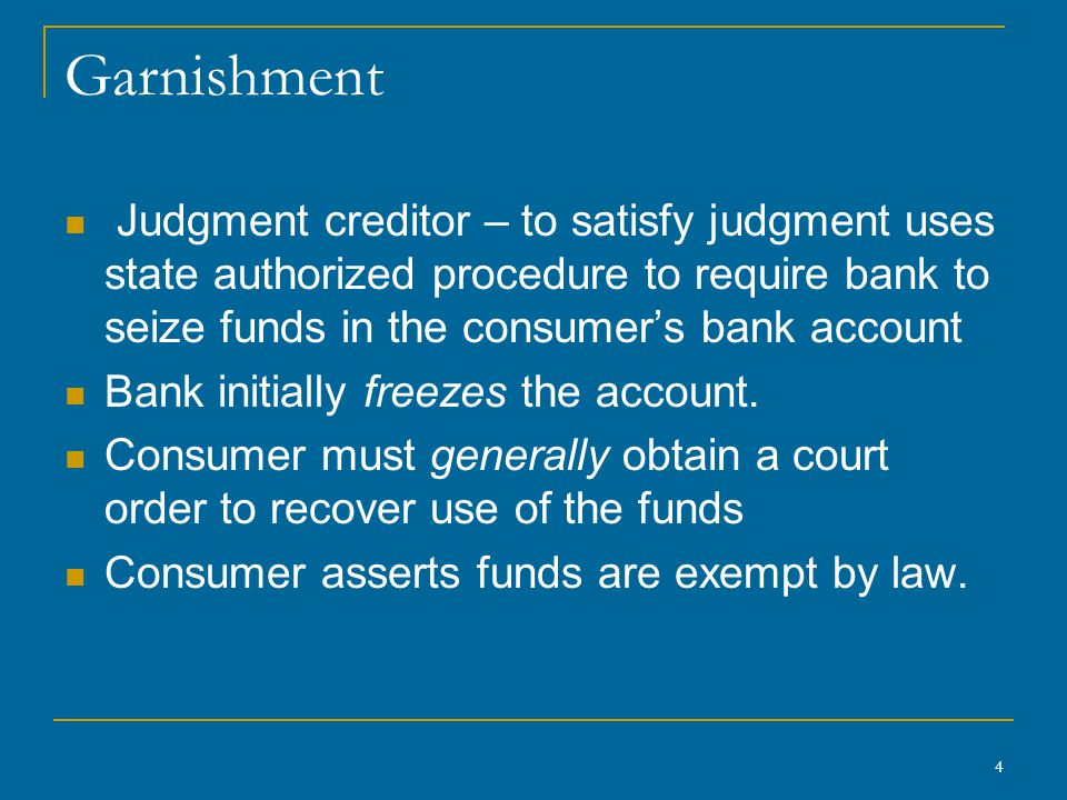 4 Garnishment Judgment creditor – to satisfy judgment uses state authorized procedure to require bank to seize funds in the consumer's bank account Ba