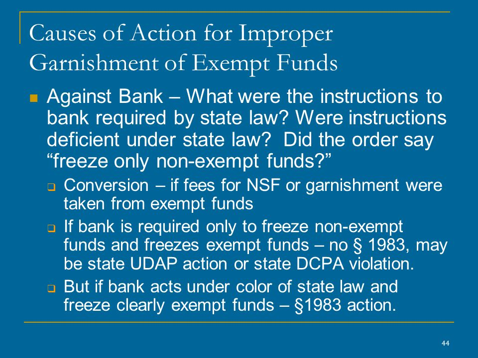 44 Causes of Action for Improper Garnishment of Exempt Funds Against Bank – What were the instructions to bank required by state law? Were instruction