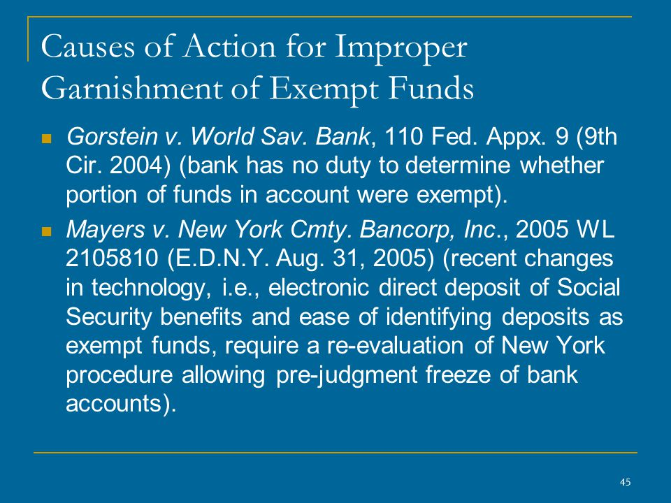 45 Causes of Action for Improper Garnishment of Exempt Funds Gorstein v. World Sav. Bank, 110 Fed. Appx. 9 (9th Cir. 2004) (bank has no duty to determ
