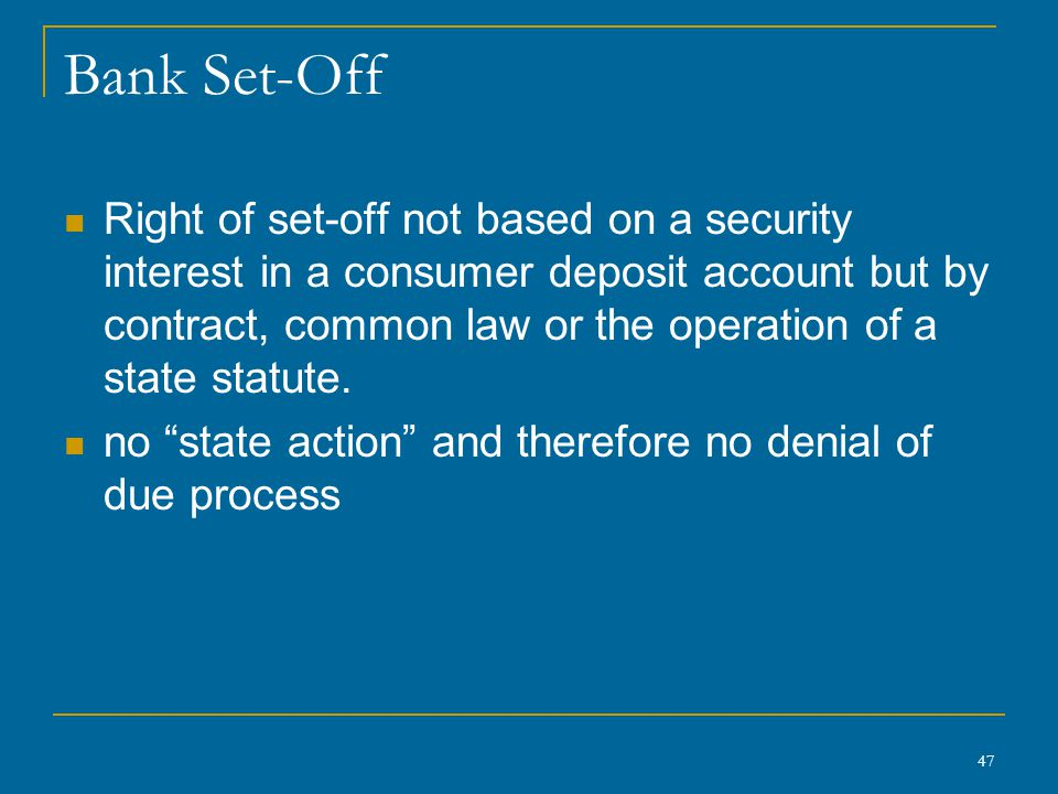 47 Bank Set-Off Right of set-off not based on a security interest in a consumer deposit account but by contract, common law or the operation of a stat