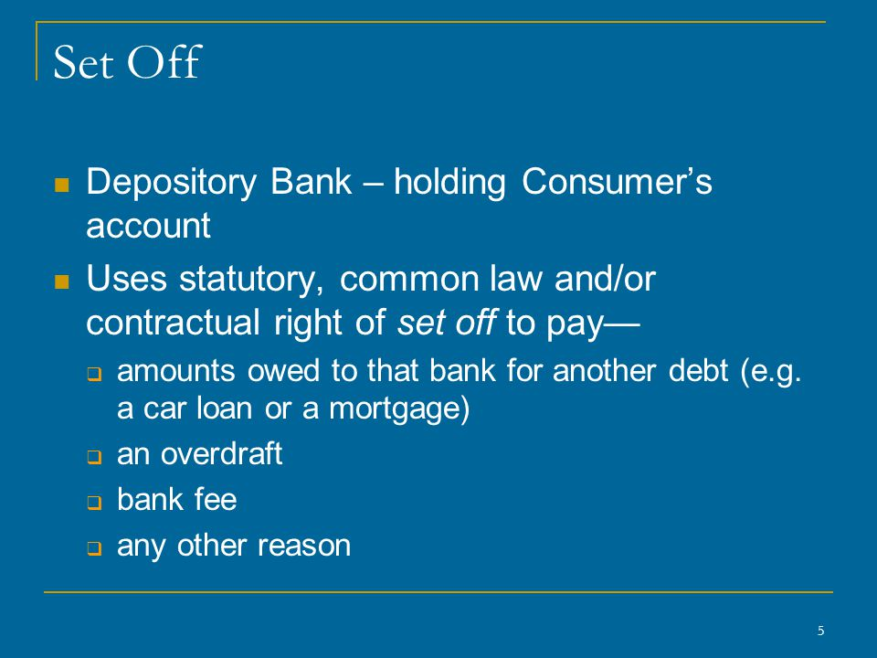 5 Set Off Depository Bank – holding Consumer's account Uses statutory, common law and/or contractual right of set off to pay—  amounts owed to that bank for another debt (e.g.