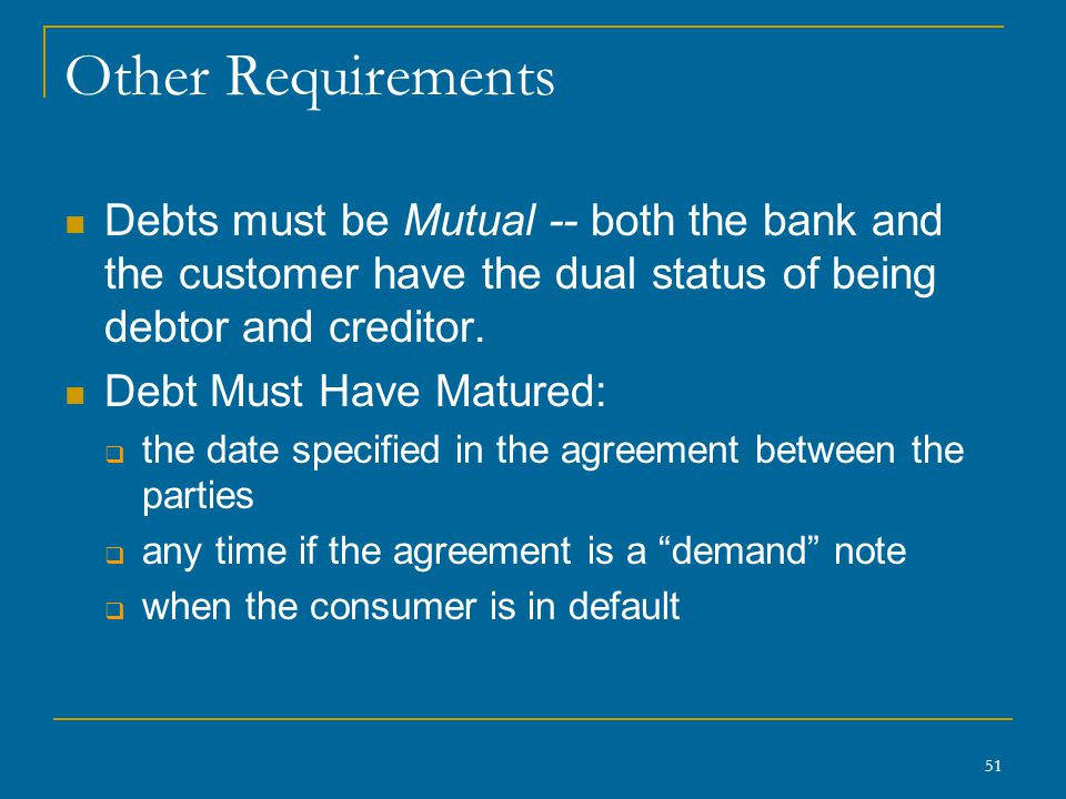 51 Other Requirements Debts must be Mutual -- both the bank and the customer have the dual status of being debtor and creditor.