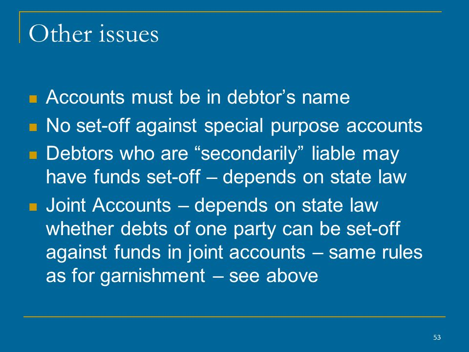 53 Other issues Accounts must be in debtor's name No set-off against special purpose accounts Debtors who are secondarily liable may have funds set-off – depends on state law Joint Accounts – depends on state law whether debts of one party can be set-off against funds in joint accounts – same rules as for garnishment – see above