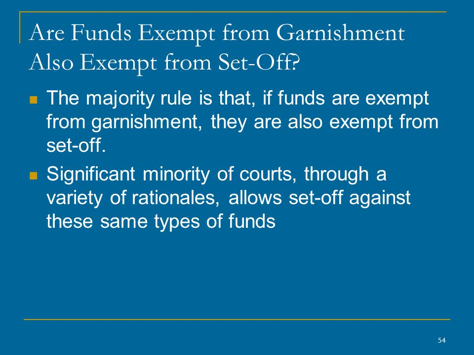 54 Are Funds Exempt from Garnishment Also Exempt from Set-Off? The majority rule is that, if funds are exempt from garnishment, they are also exempt f