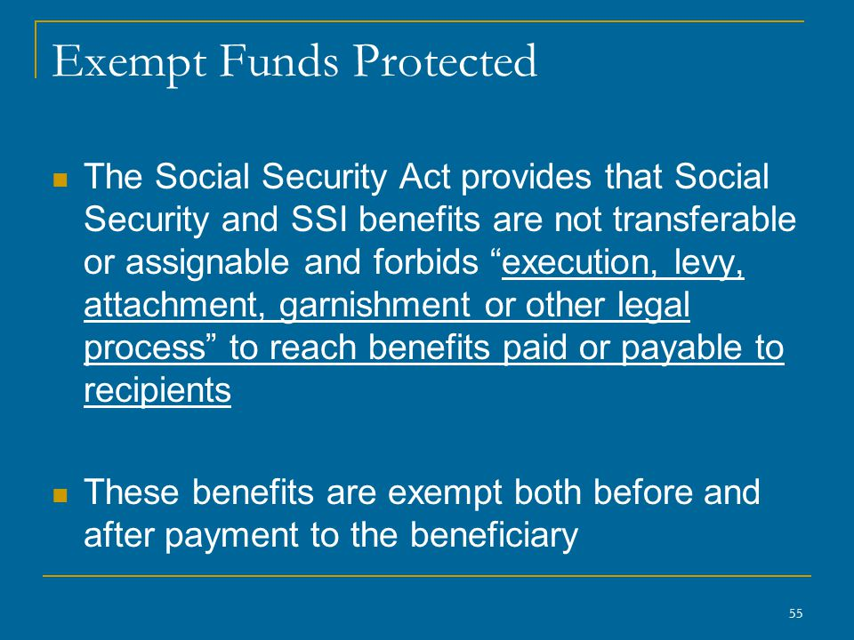 55 Exempt Funds Protected The Social Security Act provides that Social Security and SSI benefits are not transferable or assignable and forbids execution, levy, attachment, garnishment or other legal process to reach benefits paid or payable to recipients These benefits are exempt both before and after payment to the beneficiary