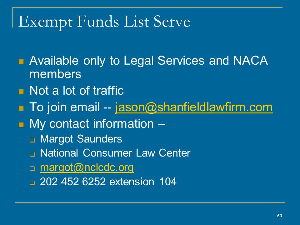 60 Exempt Funds List Serve Available only to Legal Services and NACA members Not a lot of traffic To join email -- jason@shanfieldlawfirm.comjason@sha