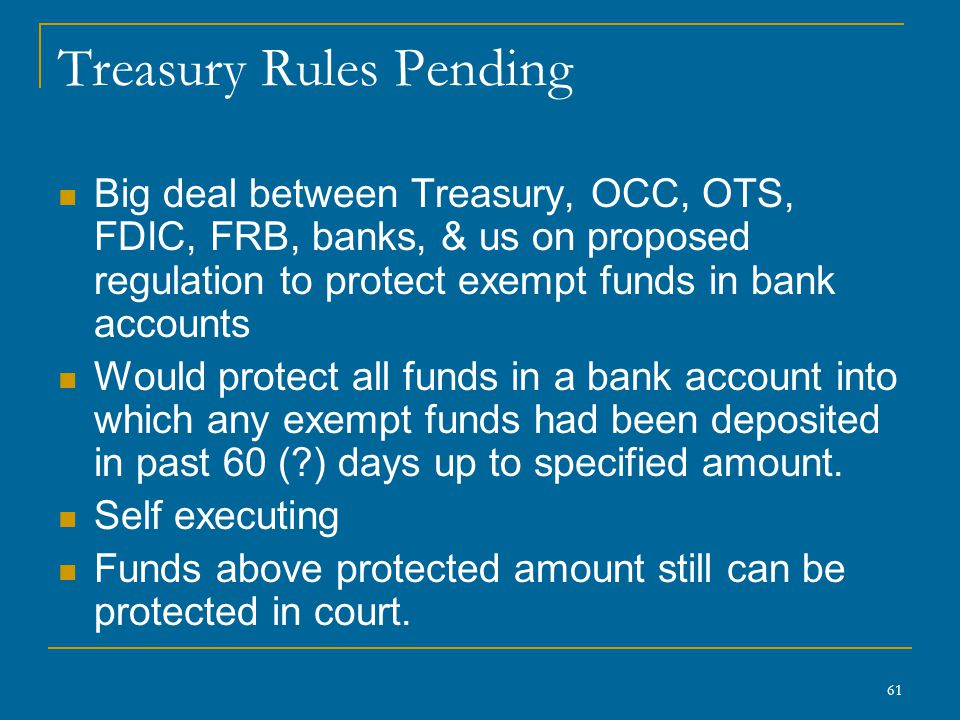 61 Treasury Rules Pending Big deal between Treasury, OCC, OTS, FDIC, FRB, banks, & us on proposed regulation to protect exempt funds in bank accounts Would protect all funds in a bank account into which any exempt funds had been deposited in past 60 (?) days up to specified amount.
