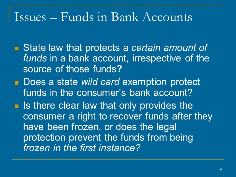 9 Issues – Funds in Bank Accounts State law that protects a certain amount of funds in a bank account, irrespective of the source of those funds? Does