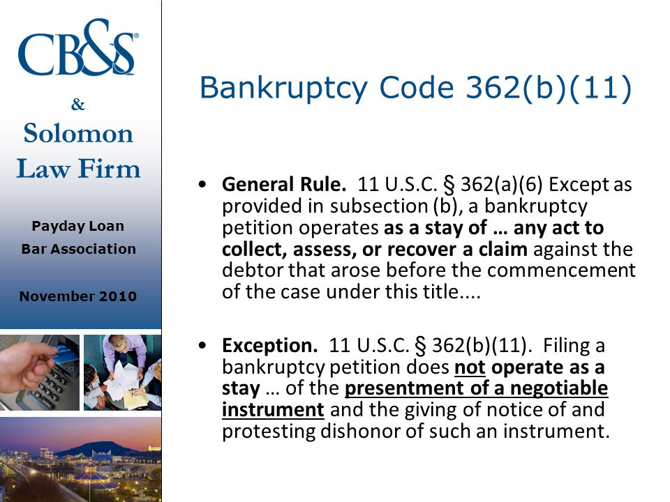 & Solomon Law Firm Payday Loan Bar Association November 2010 Bankruptcy Code 362(b)(11) General Rule. 11 U.S.C. § 362(a)(6) Except as provided in subs