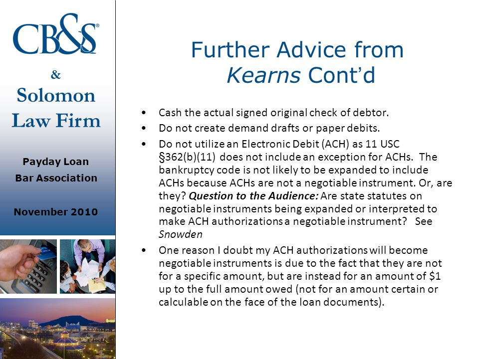 & Solomon Law Firm Payday Loan Bar Association November 2010 Further Advice from Kearns Cont ' d Cash the actual signed original check of debtor. Do n