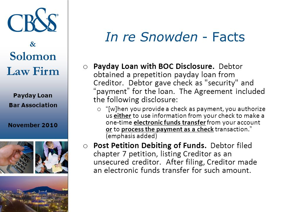 & Solomon Law Firm Payday Loan Bar Association November 2010 In re Snowden - Facts o Payday Loan with BOC Disclosure. Debtor obtained a prepetition pa