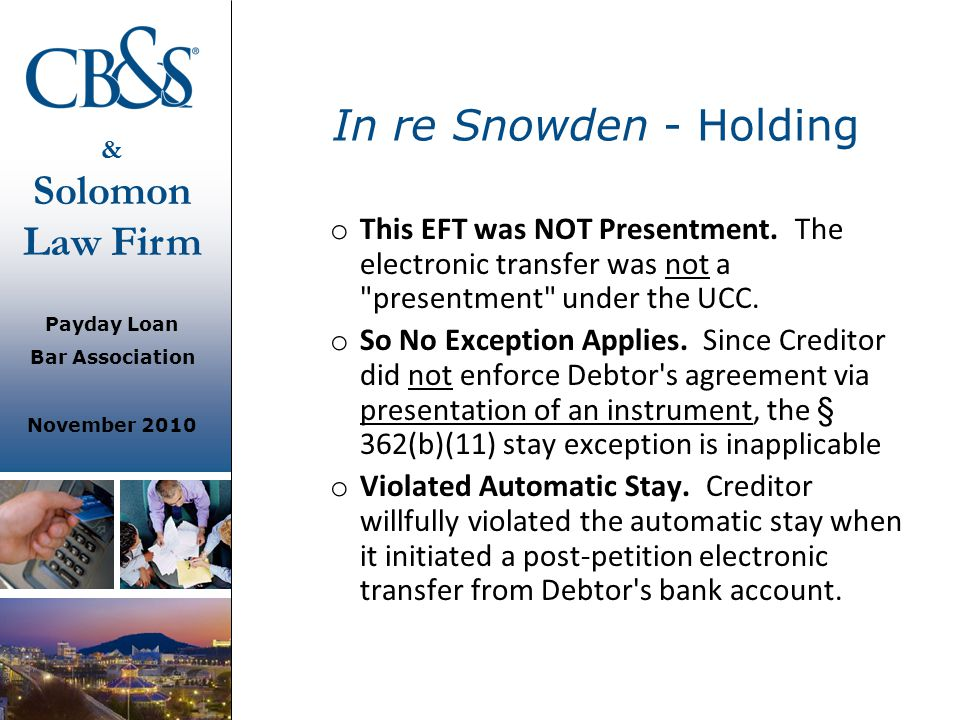 & Solomon Law Firm Payday Loan Bar Association November 2010 In re Snowden - Holding o This EFT was NOT Presentment. The electronic transfer was not a