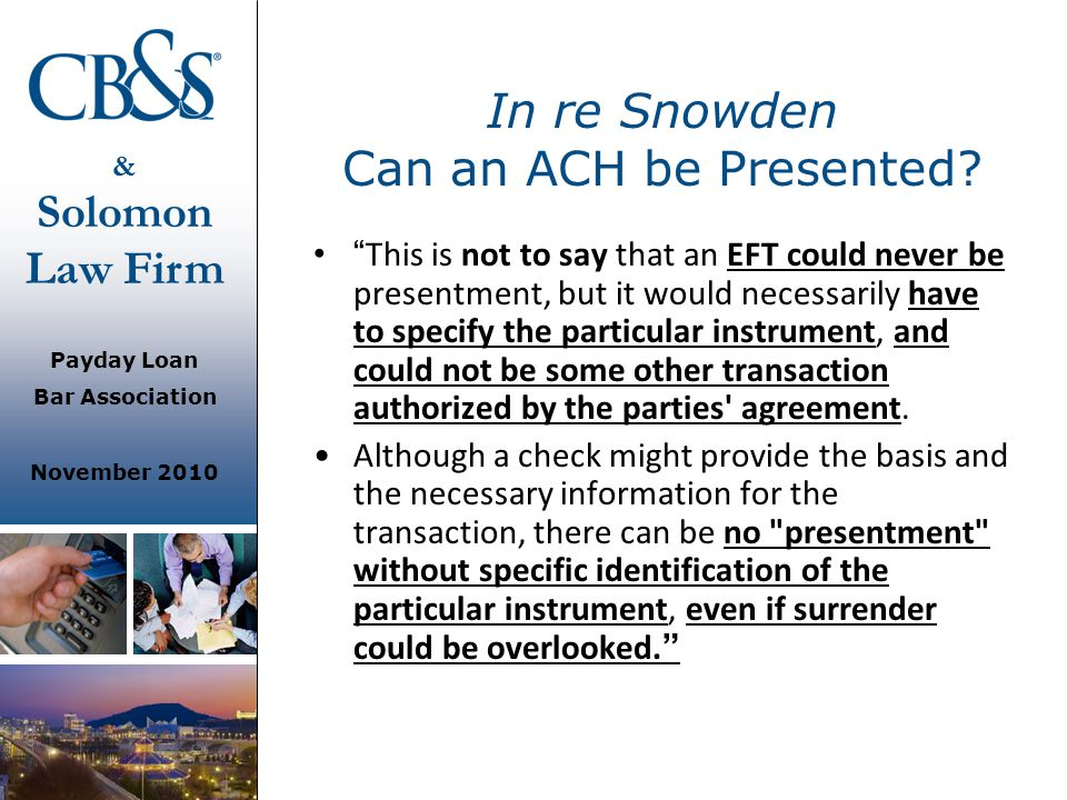 """& Solomon Law Firm Payday Loan Bar Association November 2010 In re Snowden Can an ACH be Presented? """" This is not to say that an EFT could never be pr"""