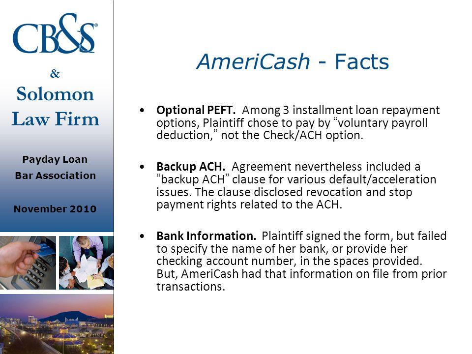 & Solomon Law Firm Payday Loan Bar Association November 2010 AmeriCash - Facts Optional PEFT. Among 3 installment loan repayment options, Plaintiff ch