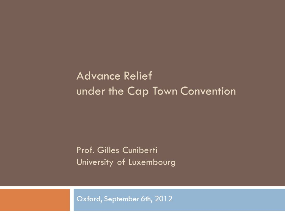 Advance Relief under the Cap Town Convention Prof. Gilles Cuniberti University of Luxembourg Oxford, September 6th, 2012