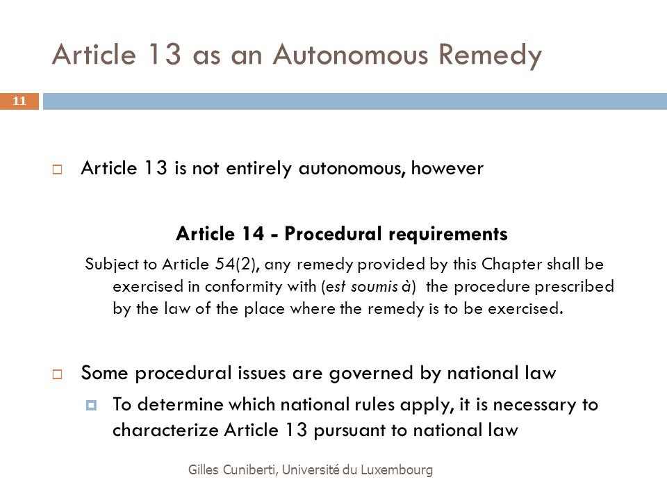 Article 13 as an Autonomous Remedy  Article 13 is not entirely autonomous, however Article 14 - Procedural requirements Subject to Article 54(2), any remedy provided by this Chapter shall be exercised in conformity with (est soumis à) the procedure prescribed by the law of the place where the remedy is to be exercised.