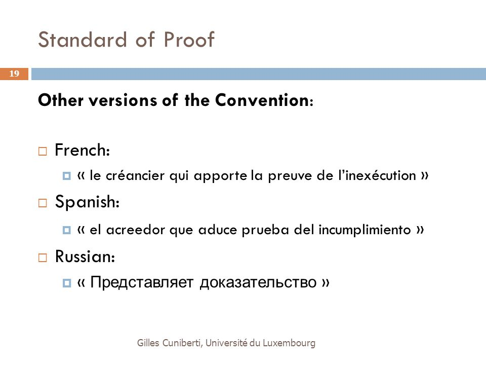 Standard of Proof Other versions of the Convention:  French:  « le créancier qui apporte la preuve de l'inexécution »  Spanish:  « el acreedor que aduce prueba del incumplimiento »  Russian:  « Представляет доказательство » Gilles Cuniberti, Université du Luxembourg 19