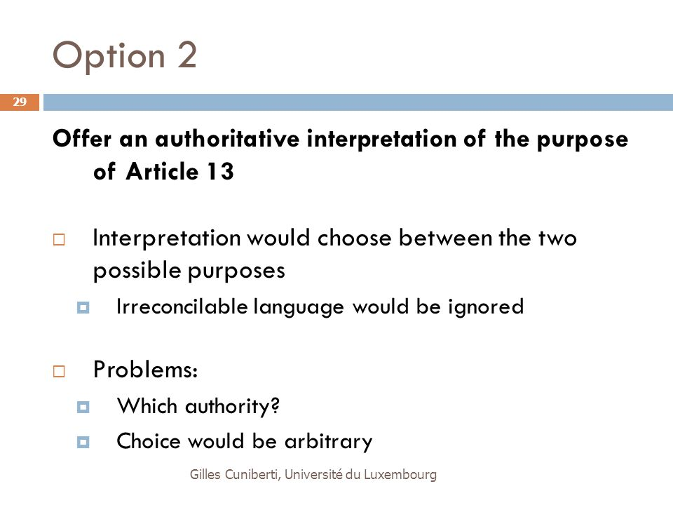 Gilles Cuniberti, Université du Luxembourg 29 Option 2 Offer an authoritative interpretation of the purpose of Article 13  Interpretation would choose between the two possible purposes  Irreconcilable language would be ignored  Problems:  Which authority.