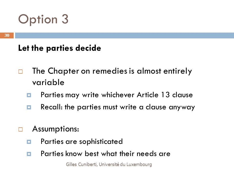 Gilles Cuniberti, Université du Luxembourg 30 Option 3 Let the parties decide  The Chapter on remedies is almost entirely variable  Parties may writ