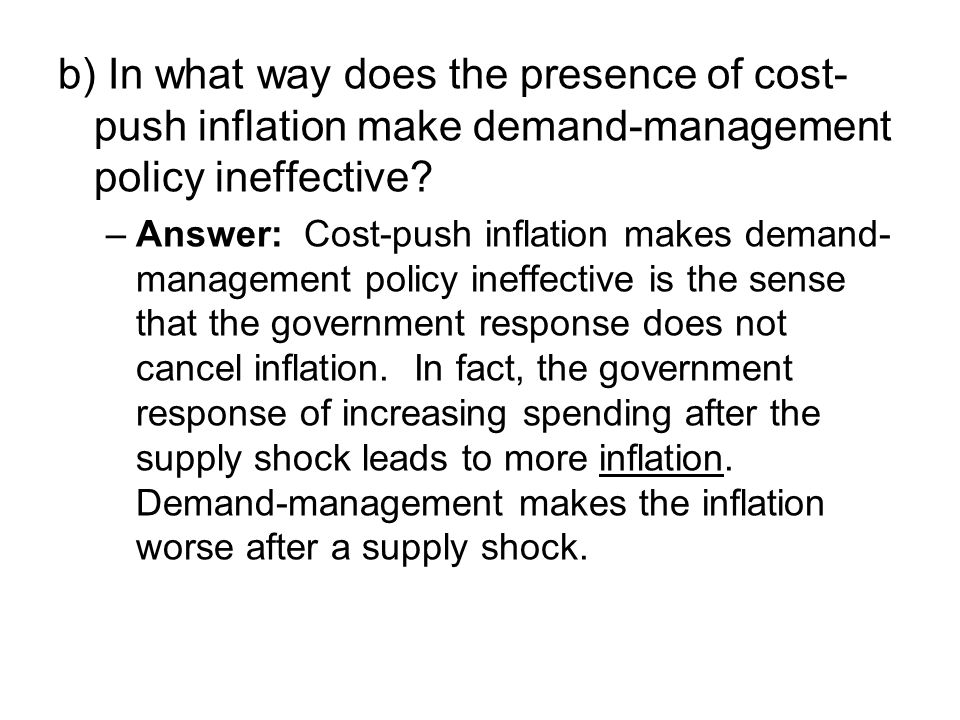 b) In what way does the presence of cost- push inflation make demand-management policy ineffective.