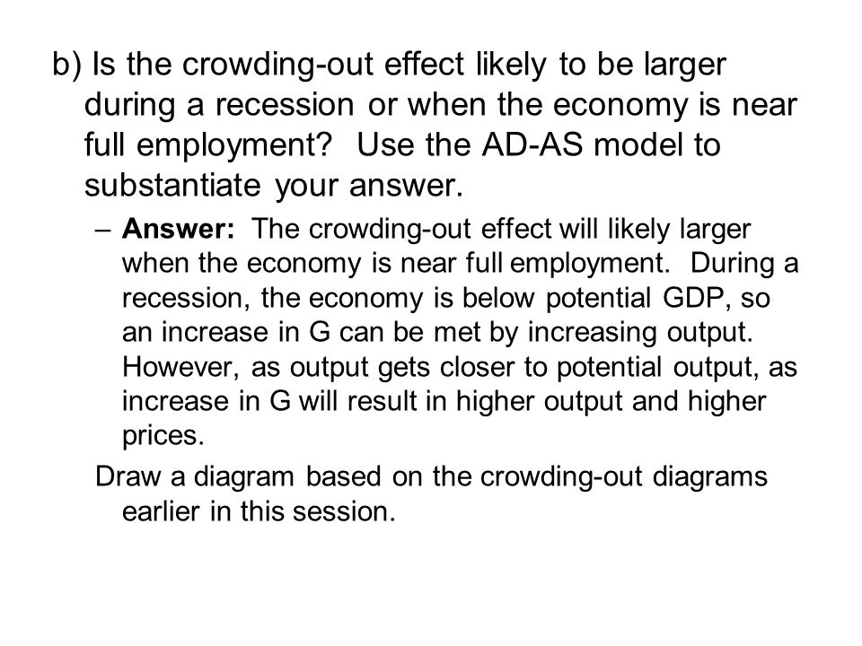 b) Is the crowding-out effect likely to be larger during a recession or when the economy is near full employment.