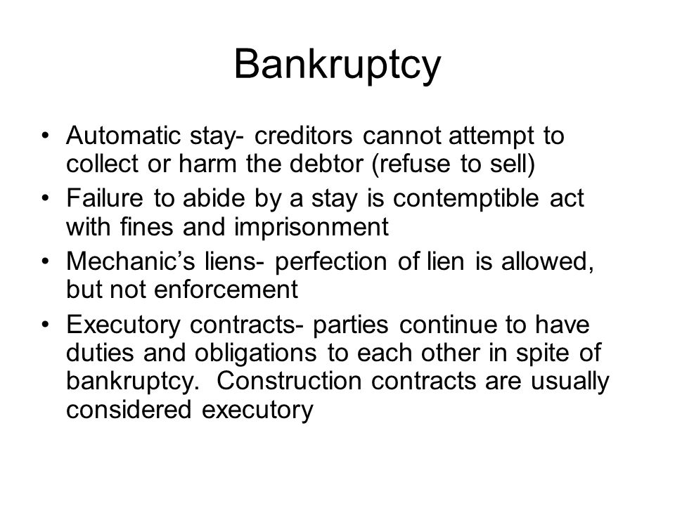 Bankruptcy Automatic stay- creditors cannot attempt to collect or harm the debtor (refuse to sell) Failure to abide by a stay is contemptible act with