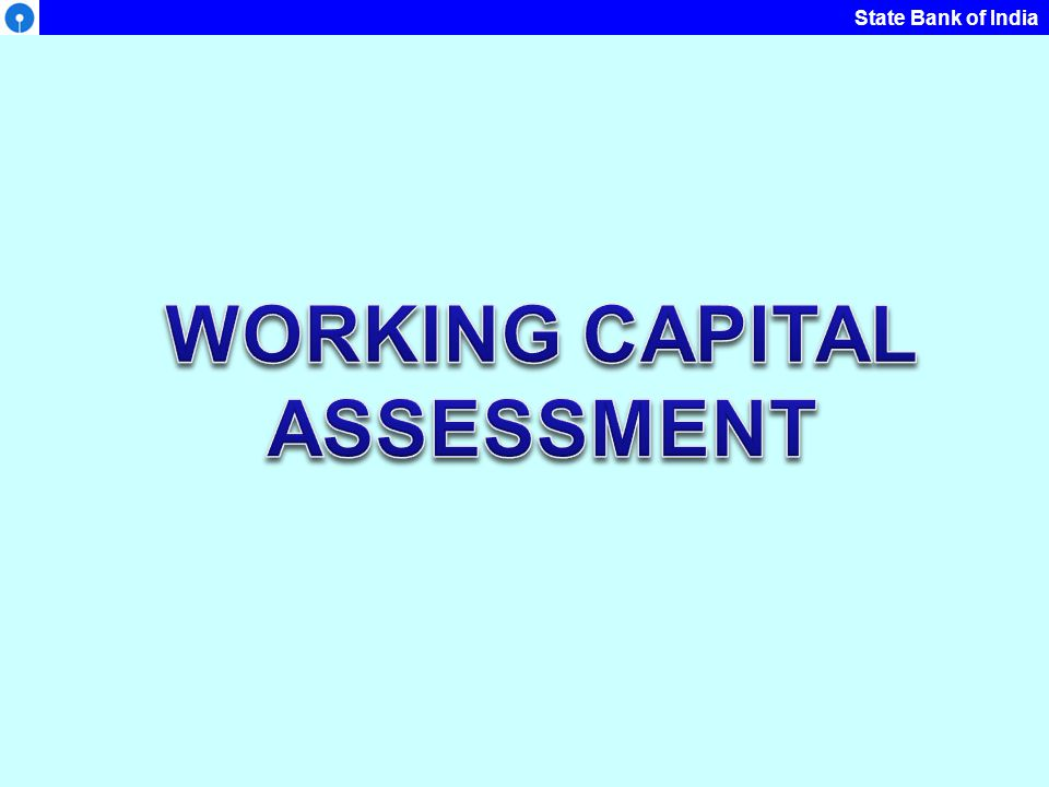 WORKING CAPITAL WC Assessment is outcome of two variables: The volume of activity – Production & Sales Required level of current assets (Inventory & Receivables) to enable the unit to carry on operations without interruptions