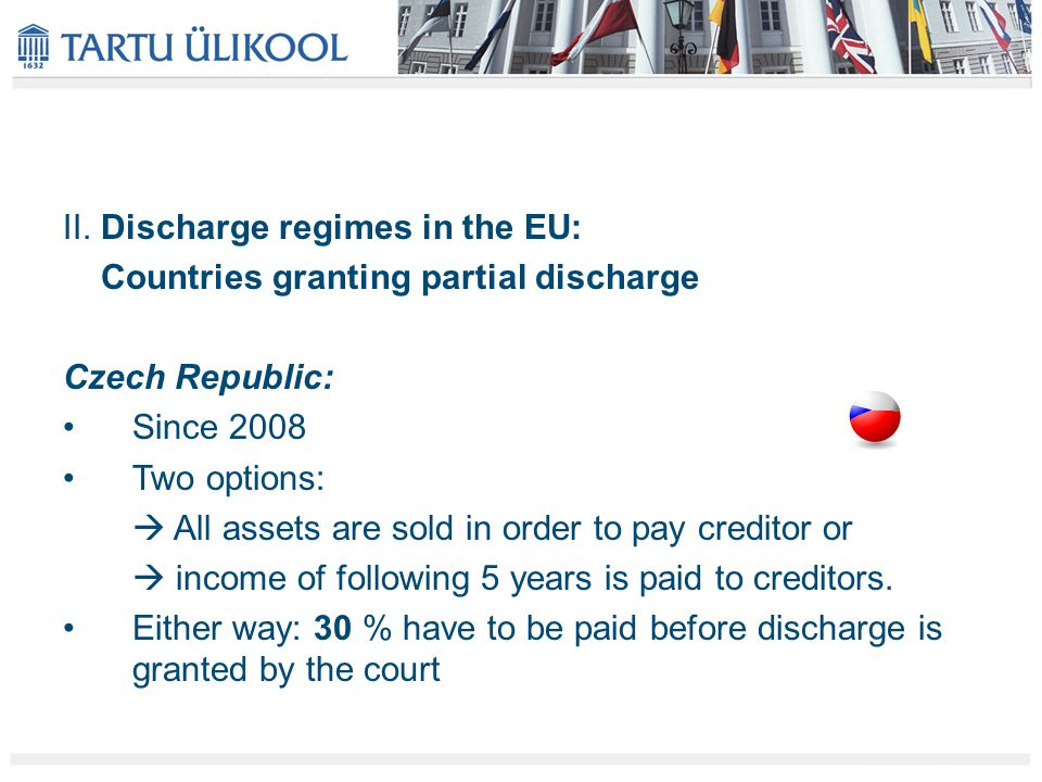 II. Discharge regimes in the EU: Countries granting partial discharge Czech Republic: Since 2008 Two options:  All assets are sold in order to pay cr