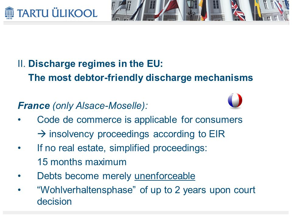 II. Discharge regimes in the EU: The most debtor-friendly discharge mechanisms France (only Alsace-Moselle): Code de commerce is applicable for consum