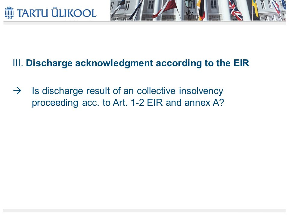 III. Discharge acknowledgment according to the EIR  Is discharge result of an collective insolvency proceeding acc. to Art. 1-2 EIR and annex A?