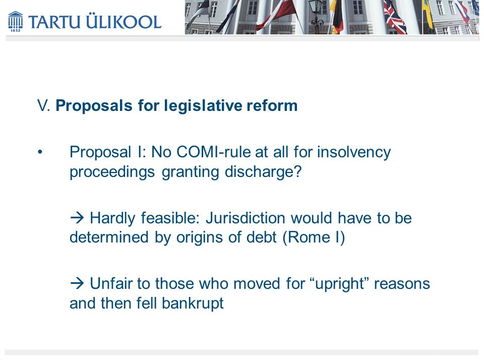 V. Proposals for legislative reform Proposal I: No COMI-rule at all for insolvency proceedings granting discharge?  Hardly feasible: Jurisdiction wou