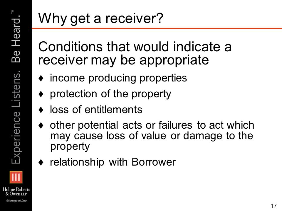 Conditions that would indicate a receiver may be appropriate ♦ income producing properties ♦ protection of the property ♦ loss of entitlements ♦ other potential acts or failures to act which may cause loss of value or damage to the property ♦ relationship with Borrower Why get a receiver.