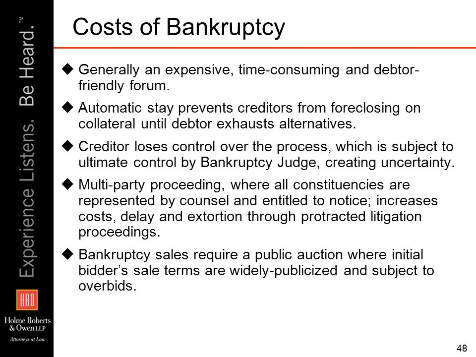 48 Costs of Bankruptcy  Generally an expensive, time-consuming and debtor- friendly forum.