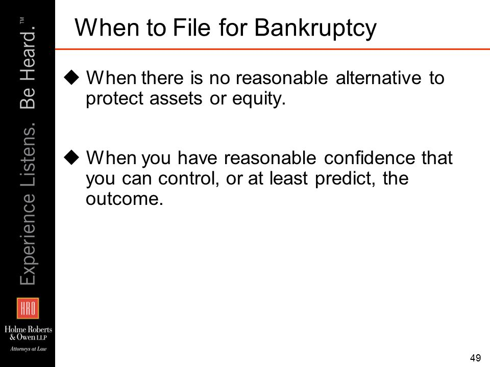 49 When to File for Bankruptcy  When there is no reasonable alternative to protect assets or equity.