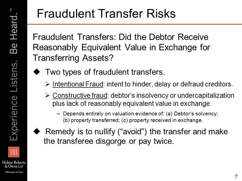 7 Fraudulent Transfer Risks Fraudulent Transfers: Did the Debtor Receive Reasonably Equivalent Value in Exchange for Transferring Assets.