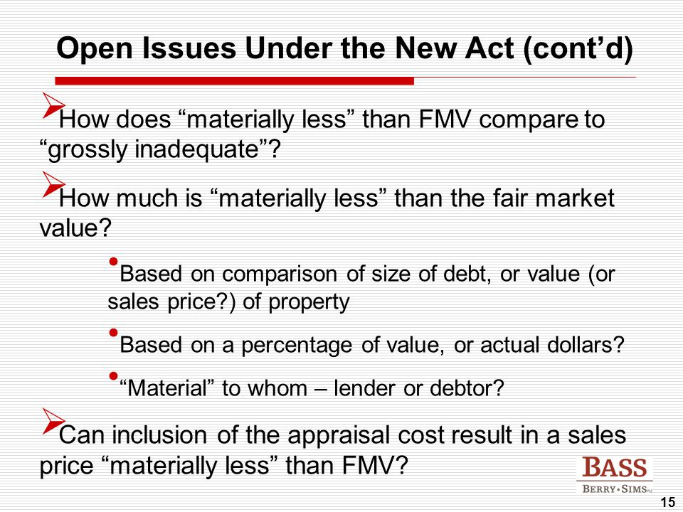 "15 Open Issues Under the New Act (cont'd)  How does ""materially less"" than FMV compare to ""grossly inadequate""?  How much is ""materially less"" than"