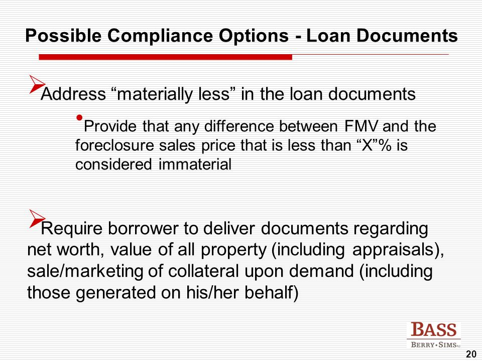 "20 Possible Compliance Options - Loan Documents  Address ""materially less"" in the loan documents Provide that any difference between FMV and the fore"