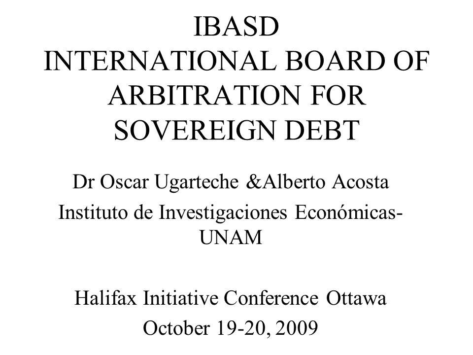 IBASD INTERNATIONAL BOARD OF ARBITRATION FOR SOVEREIGN DEBT Dr Oscar Ugarteche &Alberto Acosta Instituto de Investigaciones Económicas- UNAM Halifax Initiative Conference Ottawa October 19-20, 2009