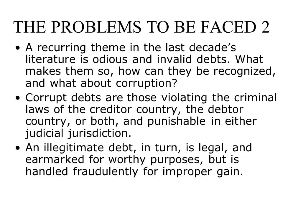 THE PROBLEMS TO BE FACED 2 A recurring theme in the last decade's literature is odious and invalid debts.