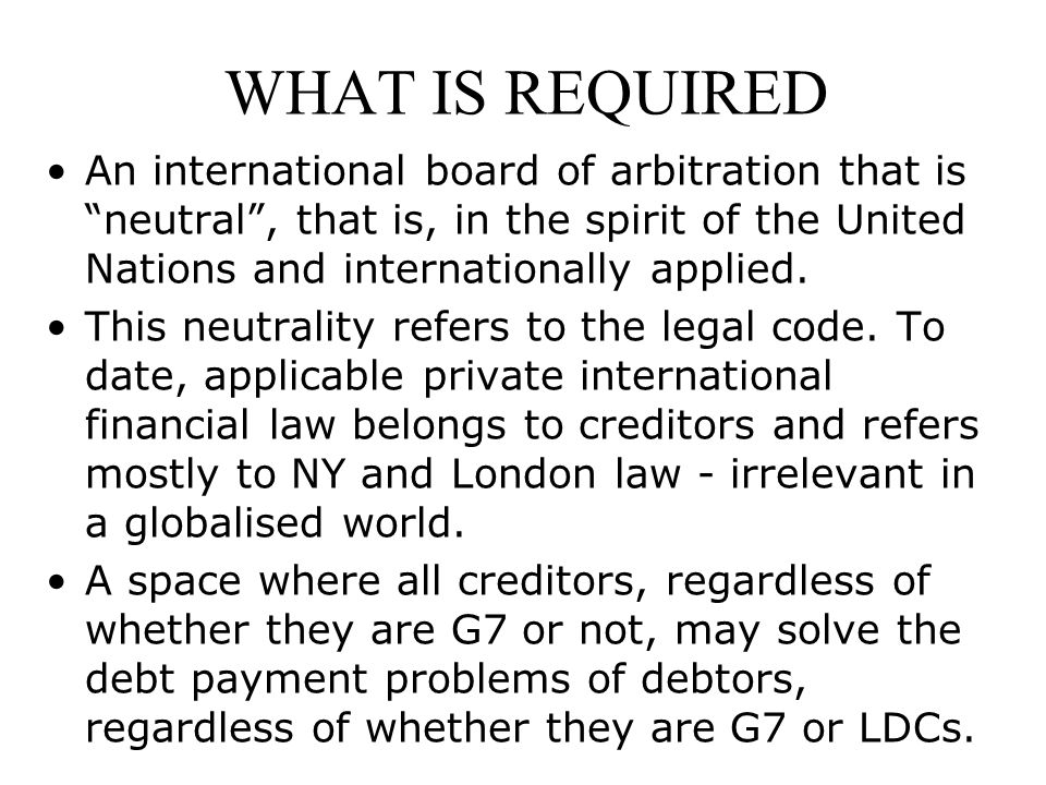 WHAT IS REQUIRED An international board of arbitration that is neutral , that is, in the spirit of the United Nations and internationally applied.