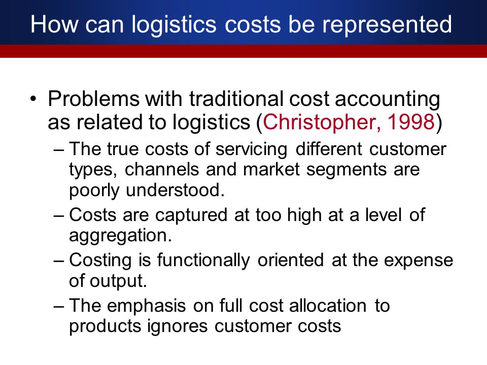 How can logistics costs be represented Problems with traditional cost accounting as related to logistics (Christopher, 1998) –The true costs of servic