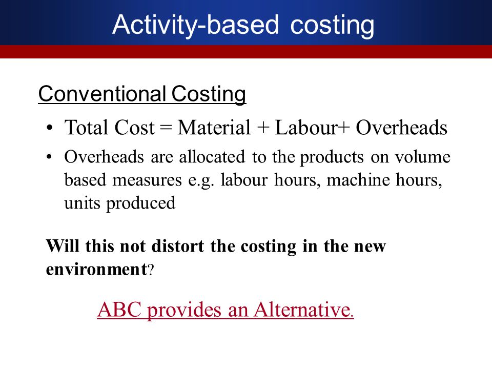 Conventional Costing Total Cost = Material + Labour+ Overheads Overheads are allocated to the products on volume based measures e.g. labour hours, mac