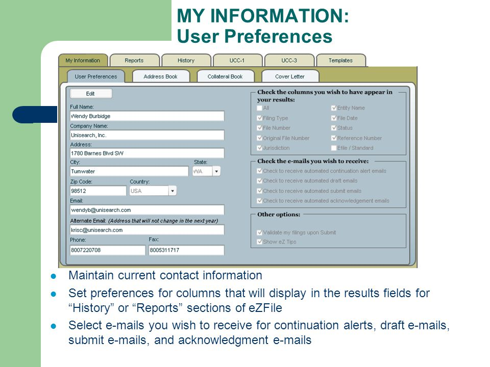 MY INFORMATION: User Preferences Maintain current contact information Set preferences for columns that will display in the results fields for History or Reports sections of eZFile Select e-mails you wish to receive for continuation alerts, draft e-mails, submit e-mails, and acknowledgment e-mails