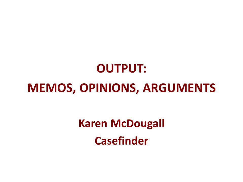 OUTPUT: MEMOS, OPINIONS, ARGUMENTS Karen McDougall Casefinder